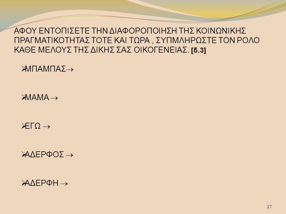 ΑΦΟΥ ΕΝΤΟΠΙΣΕΤΕ ΤΗΝ ΔΙΑΦΟΡΟΠΟΙΗΣΗ ΤΗΣ ΚΟΙΝΩΝΙΚΗΣ ΠΡΑΓΜΑΤΙΚΟΤΗΤΑΣ ΤΟΤΕ ΚΑΙ ΤΩΡΑ , ΣΥΠΜΛΗΡΩΣΤΕ ΤΟΝ ΡΟΛΟ ΚΑΘΕ ΜΕΛΟΥΣ ΤΗΣ ΔΙΚΗΣ ΣΑΣ ΟΙΚΟΓΕΝΕΙΑΣ. [δ.3]